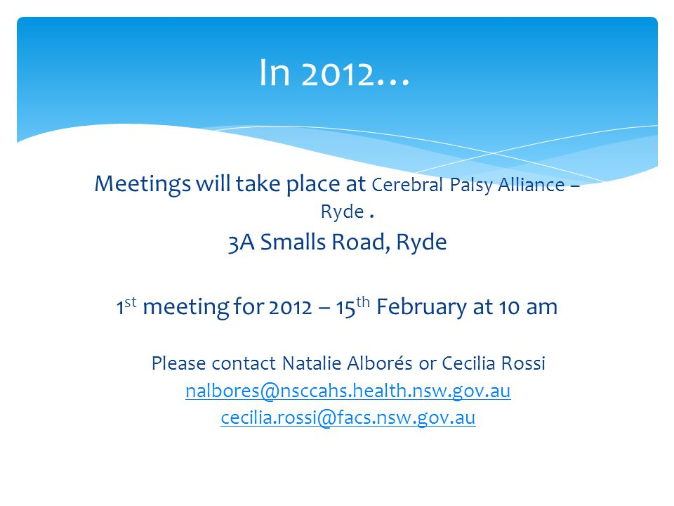 In 2012… Meetings will take place at Cerebral Palsy Alliance – Ryde. 3A Smalls Road, Ryde 1 st meeting for 2012 – 15 th February at 10 am Please conta