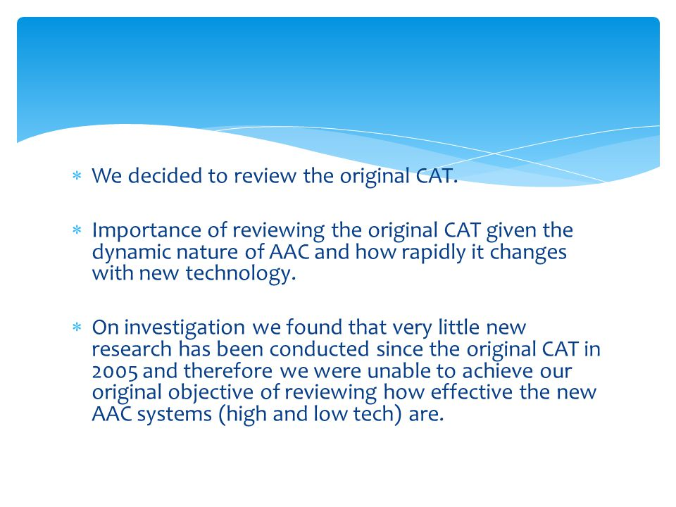  We decided to review the original CAT.  Importance of reviewing the original CAT given the dynamic nature of AAC and how rapidly it changes with ne