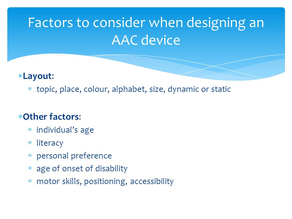  Layout:  topic, place, colour, alphabet, size, dynamic or static  Other factors:  individual's age  literacy  personal preference  age of onset of disability  motor skills, positioning, accessibility Factors to consider when designing an AAC device