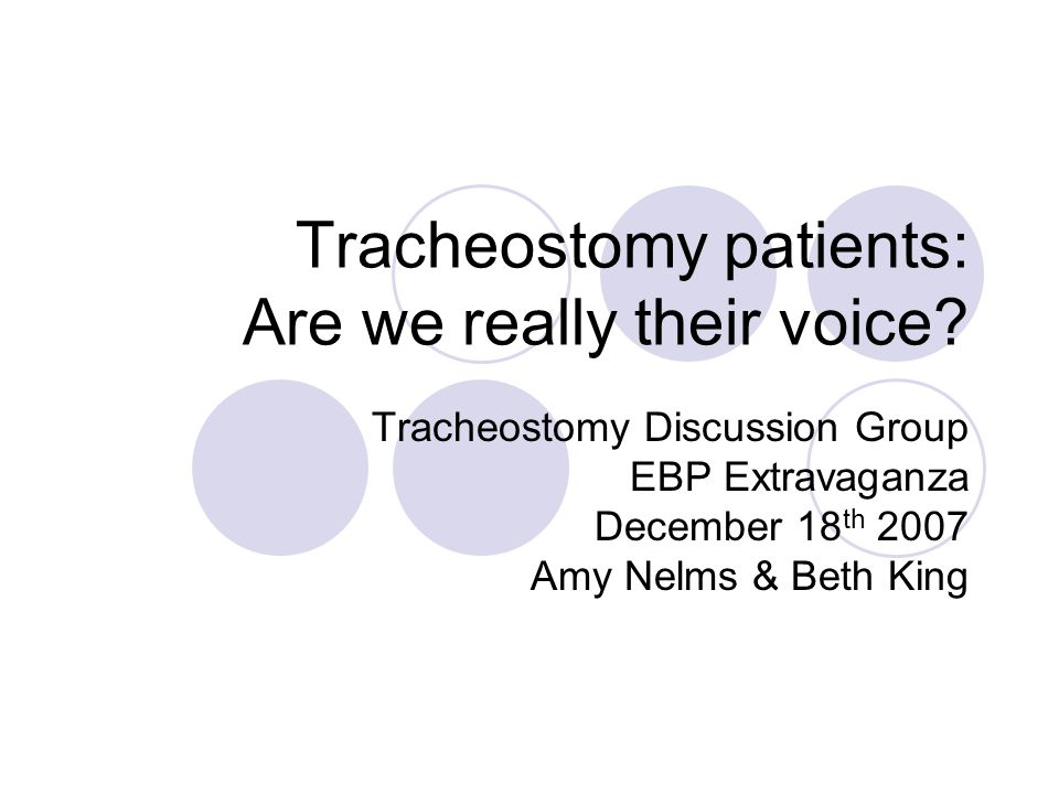 Tracheostomy patients: Are we really their voice? Tracheostomy Discussion Group EBP Extravaganza December 18 th 2007 Amy Nelms & Beth King