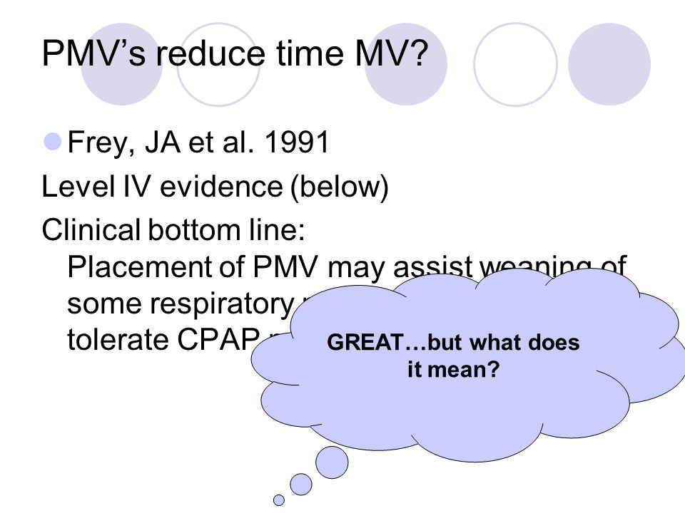 PMV's reduce time MV? Frey, JA et al. 1991 Level IV evidence (below) Clinical bottom line: Placement of PMV may assist weaning of some respiratory pat