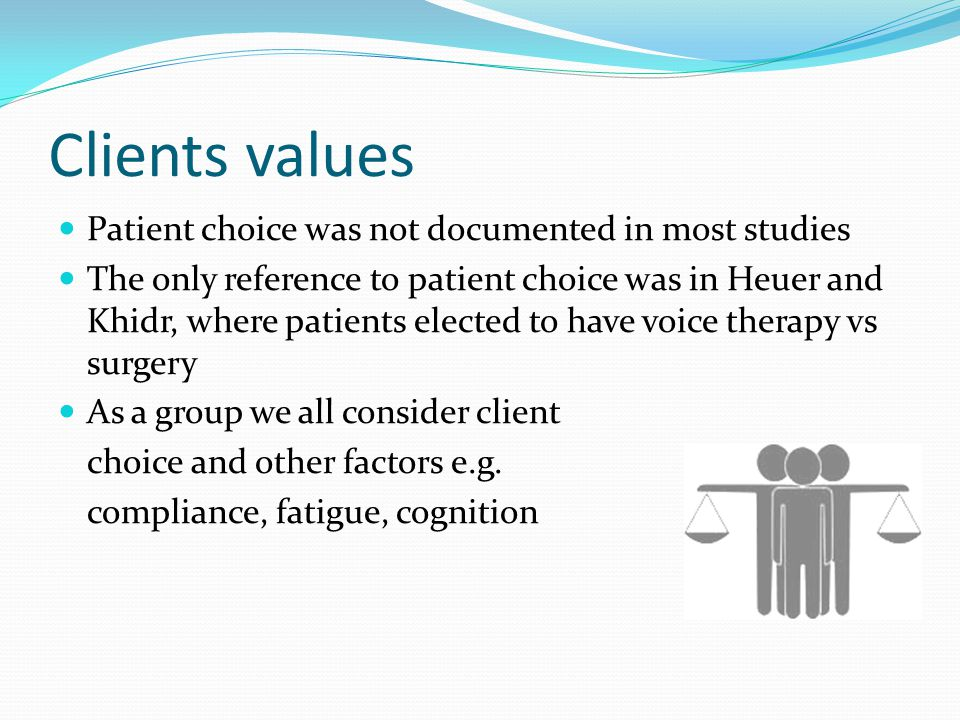 Clients values Patient choice was not documented in most studies The only reference to patient choice was in Heuer and Khidr, where patients elected to have voice therapy vs surgery As a group we all consider client choice and other factors e.g.