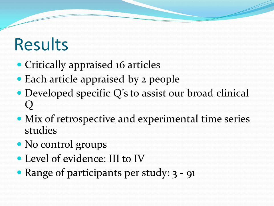 Results Critically appraised 16 articles Each article appraised by 2 people Developed specific Q's to assist our broad clinical Q Mix of retrospective and experimental time series studies No control groups Level of evidence: III to IV Range of participants per study: 3 - 91