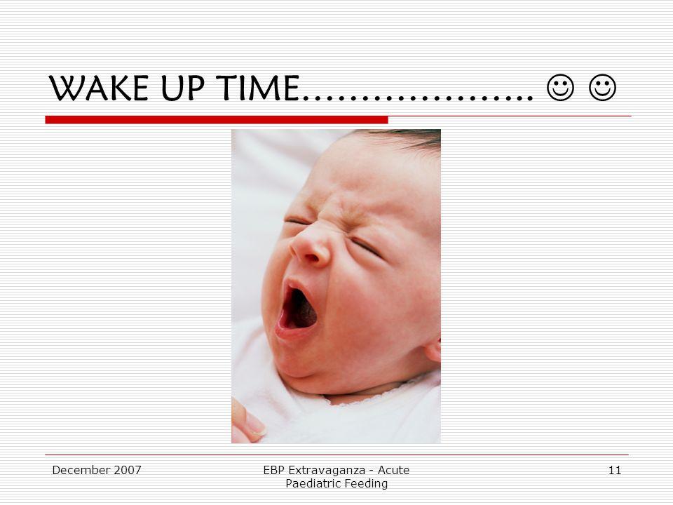 December 2007EBP Extravaganza - Acute Paediatric Feeding 11 WAKE UP TIME………………..
