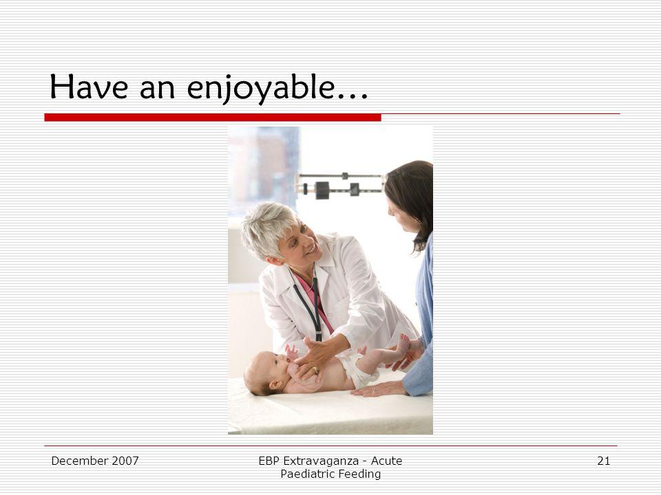 December 2007EBP Extravaganza - Acute Paediatric Feeding 21 Have an enjoyable…