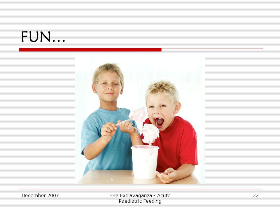 December 2007EBP Extravaganza - Acute Paediatric Feeding 22 FUN…