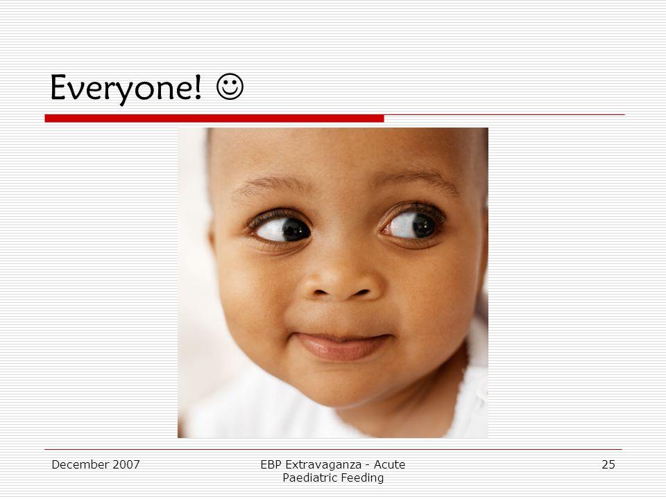 December 2007EBP Extravaganza - Acute Paediatric Feeding 25 Everyone!