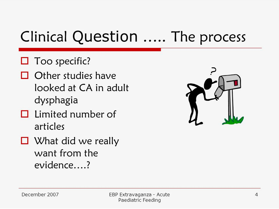 December 2007EBP Extravaganza - Acute Paediatric Feeding 5 Clinical Question Is Cervical Auscultation an applicable tool to use with infants to describe feeding?
