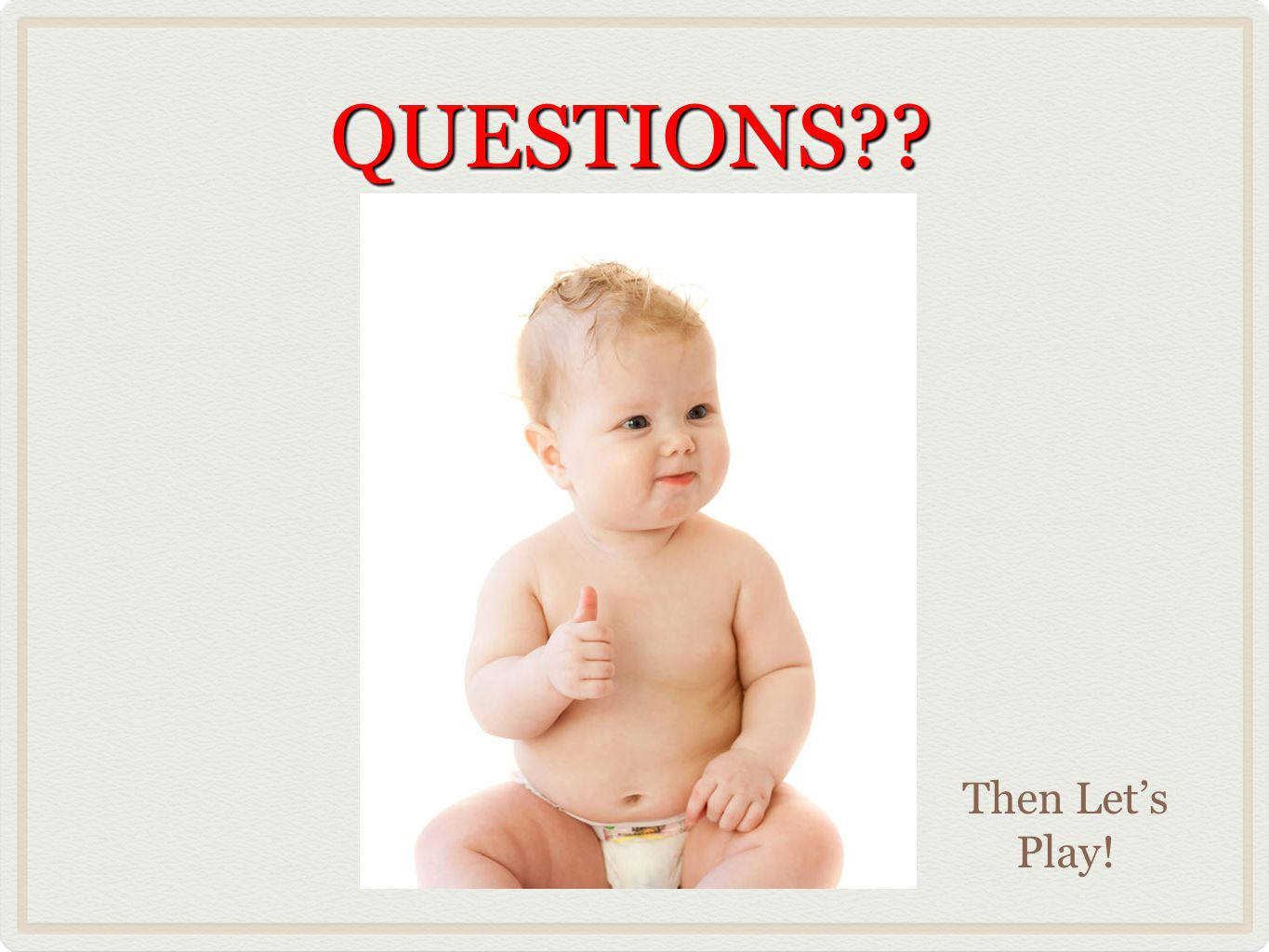 QUESTIONS??QUESTIONS?? Then Let's Play!