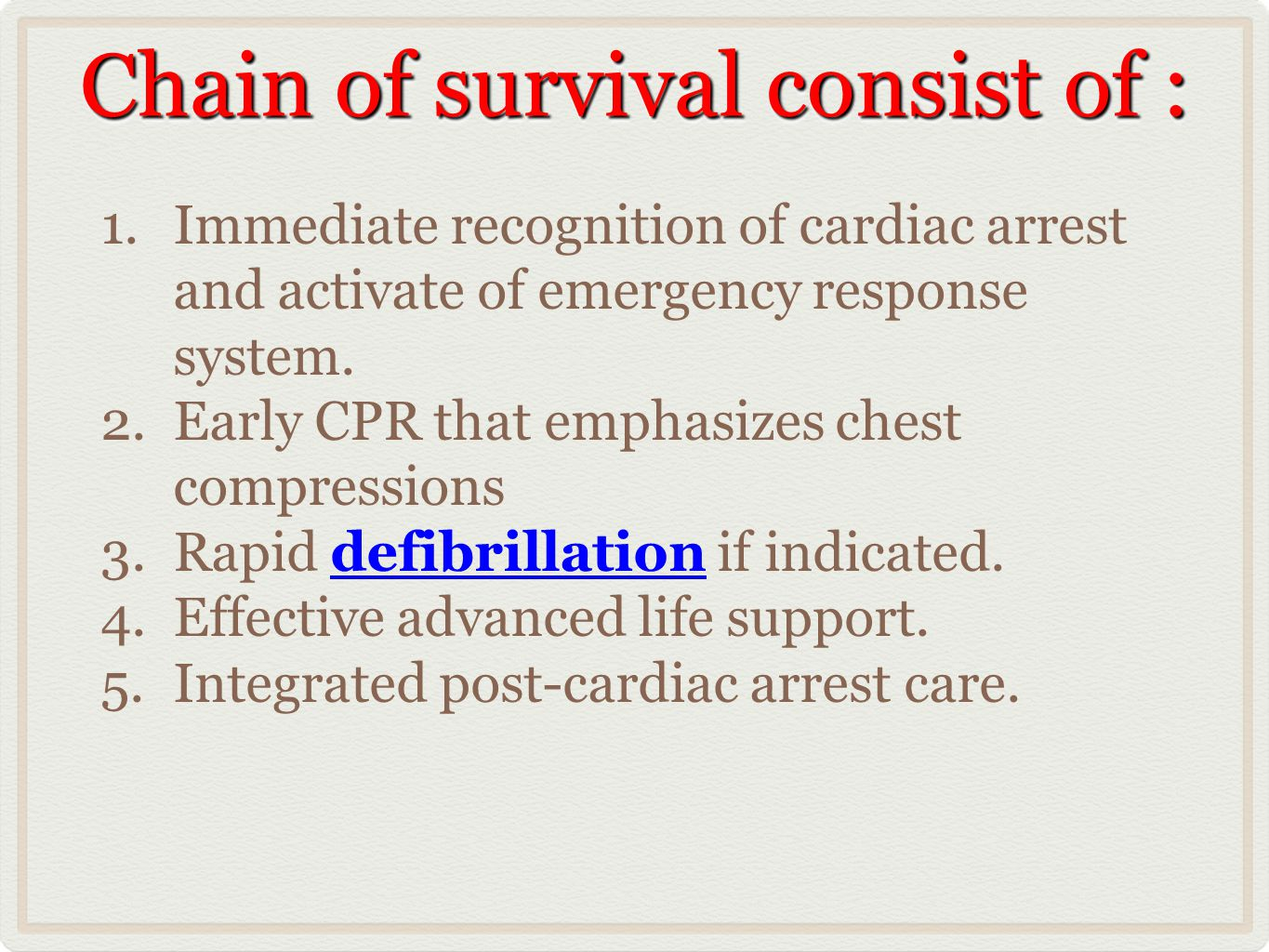 Chain of survival consist of : 1.Immediate recognition of cardiac arrest and activate of emergency response system. 2.Early CPR that emphasizes chest