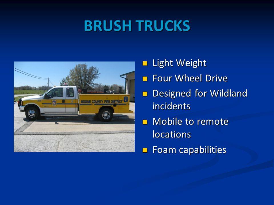 BRUSH TRUCKS Light Weight Four Wheel Drive Designed for Wildland incidents Mobile to remote locations Foam capabilities