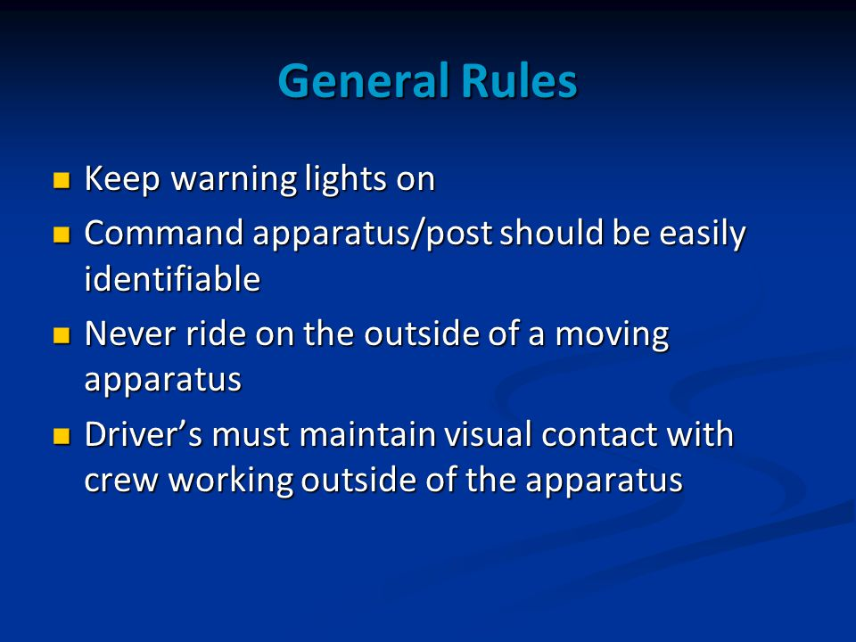 General Rules Keep warning lights on Keep warning lights on Command apparatus/post should be easily identifiable Command apparatus/post should be easily identifiable Never ride on the outside of a moving apparatus Never ride on the outside of a moving apparatus Driver's must maintain visual contact with crew working outside of the apparatus Driver's must maintain visual contact with crew working outside of the apparatus
