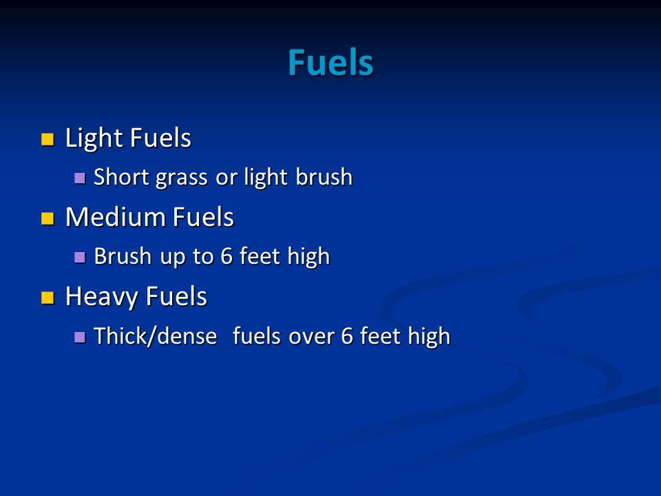 Fuels Light Fuels Light Fuels Short grass or light brush Short grass or light brush Medium Fuels Medium Fuels Brush up to 6 feet high Brush up to 6 feet high Heavy Fuels Heavy Fuels Thick/dense fuels over 6 feet high Thick/dense fuels over 6 feet high