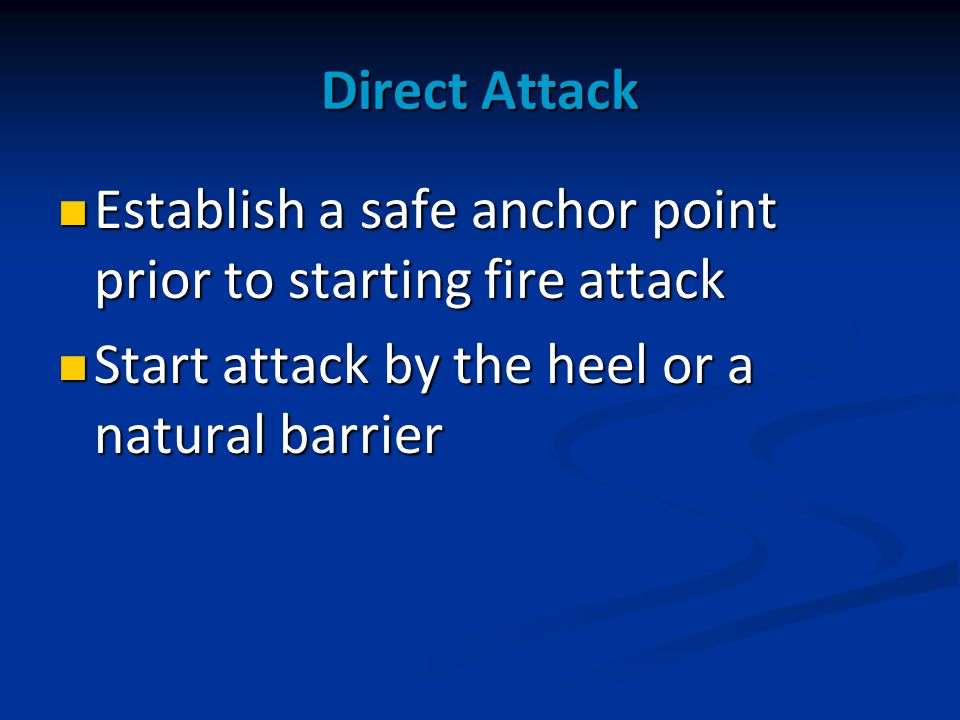 Direct Attack Establish a safe anchor point prior to starting fire attack Establish a safe anchor point prior to starting fire attack Start attack by the heel or a natural barrier Start attack by the heel or a natural barrier
