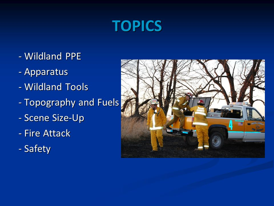 TOPICS - Wildland PPE - Apparatus - Wildland Tools - Topography and Fuels - Scene Size-Up - Fire Attack - Safety