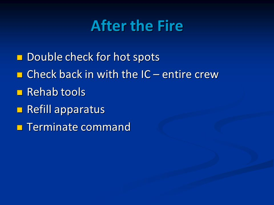 After the Fire Double check for hot spots Double check for hot spots Check back in with the IC – entire crew Check back in with the IC – entire crew Rehab tools Rehab tools Refill apparatus Refill apparatus Terminate command Terminate command