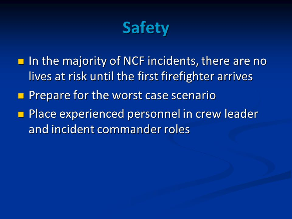Safety In the majority of NCF incidents, there are no lives at risk until the first firefighter arrives In the majority of NCF incidents, there are no lives at risk until the first firefighter arrives Prepare for the worst case scenario Prepare for the worst case scenario Place experienced personnel in crew leader and incident commander roles Place experienced personnel in crew leader and incident commander roles