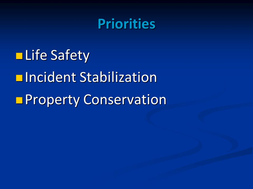 Priorities Life Safety Life Safety Incident Stabilization Incident Stabilization Property Conservation Property Conservation