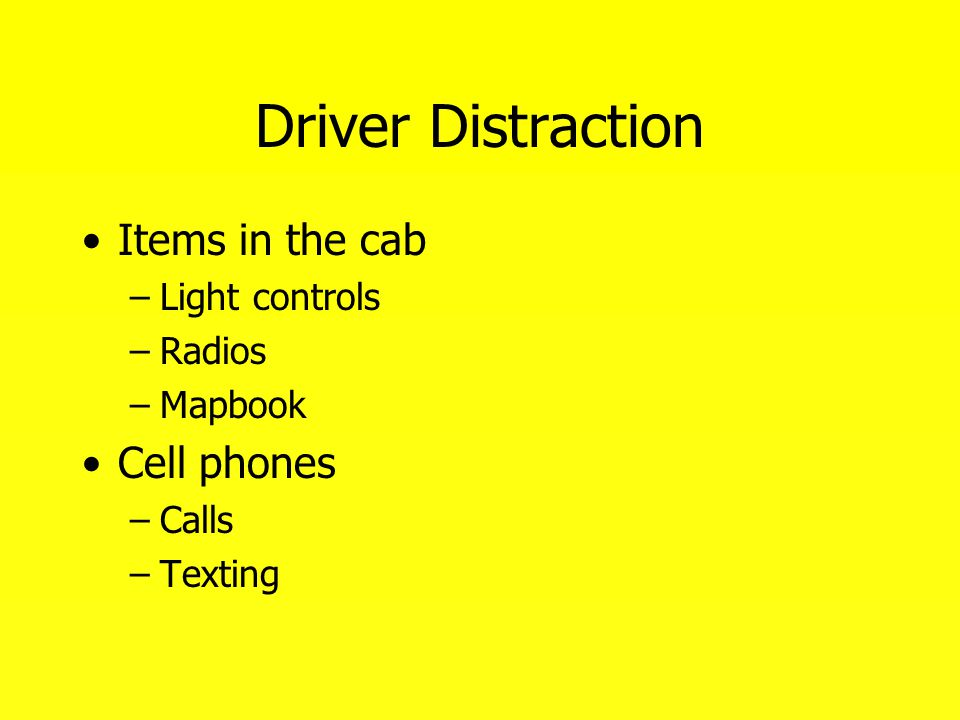 Driver Distraction Items in the cab –Light controls –Radios –Mapbook Cell phones –Calls –Texting