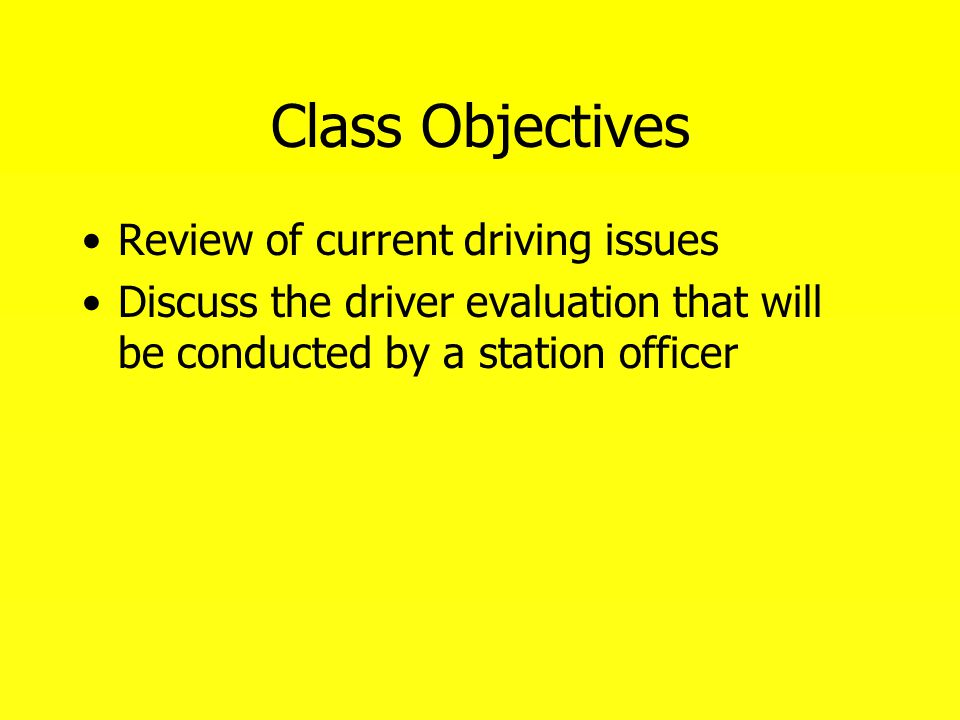 Class Objectives Review of current driving issues Discuss the driver evaluation that will be conducted by a station officer