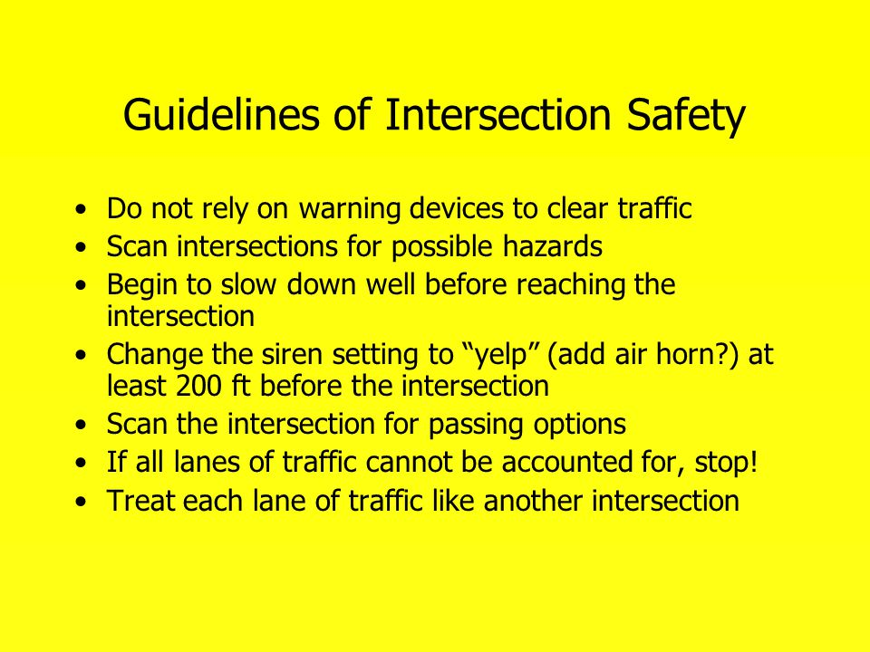 Guidelines of Intersection Safety Do not rely on warning devices to clear traffic Scan intersections for possible hazards Begin to slow down well befo