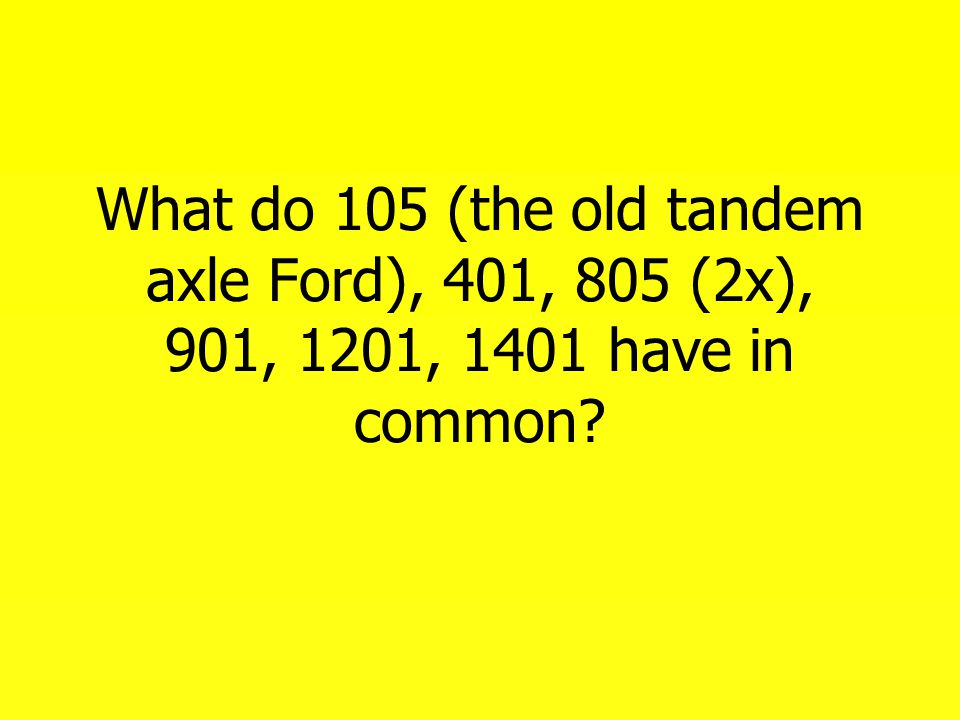 What do 105 (the old tandem axle Ford), 401, 805 (2x), 901, 1201, 1401 have in common?