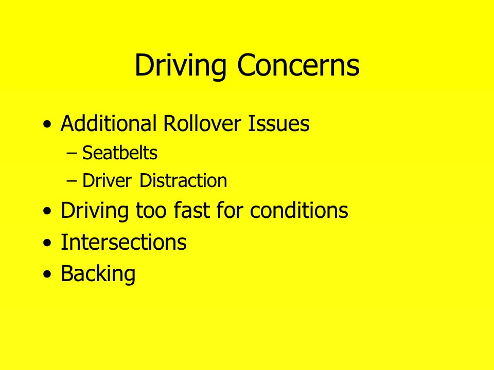 Driving Concerns Additional Rollover Issues –Seatbelts –Driver Distraction Driving too fast for conditions Intersections Backing