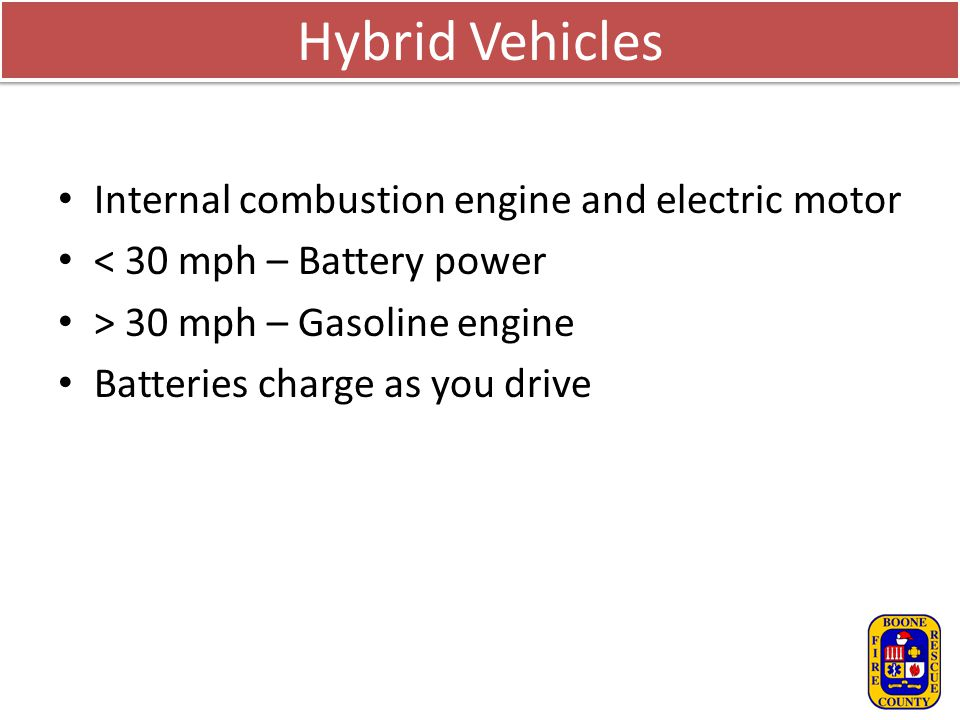 Hybrid Vehicles Internal combustion engine and electric motor < 30 mph – Battery power > 30 mph – Gasoline engine Batteries charge as you drive