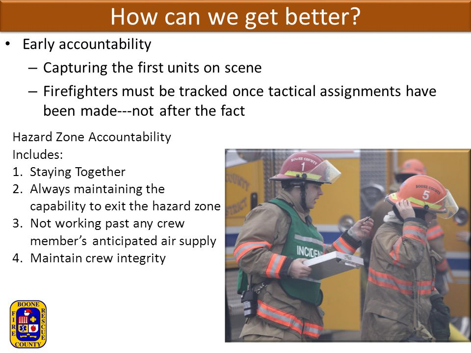 How can we get better? Early accountability – Capturing the first units on scene – Firefighters must be tracked once tactical assignments have been ma