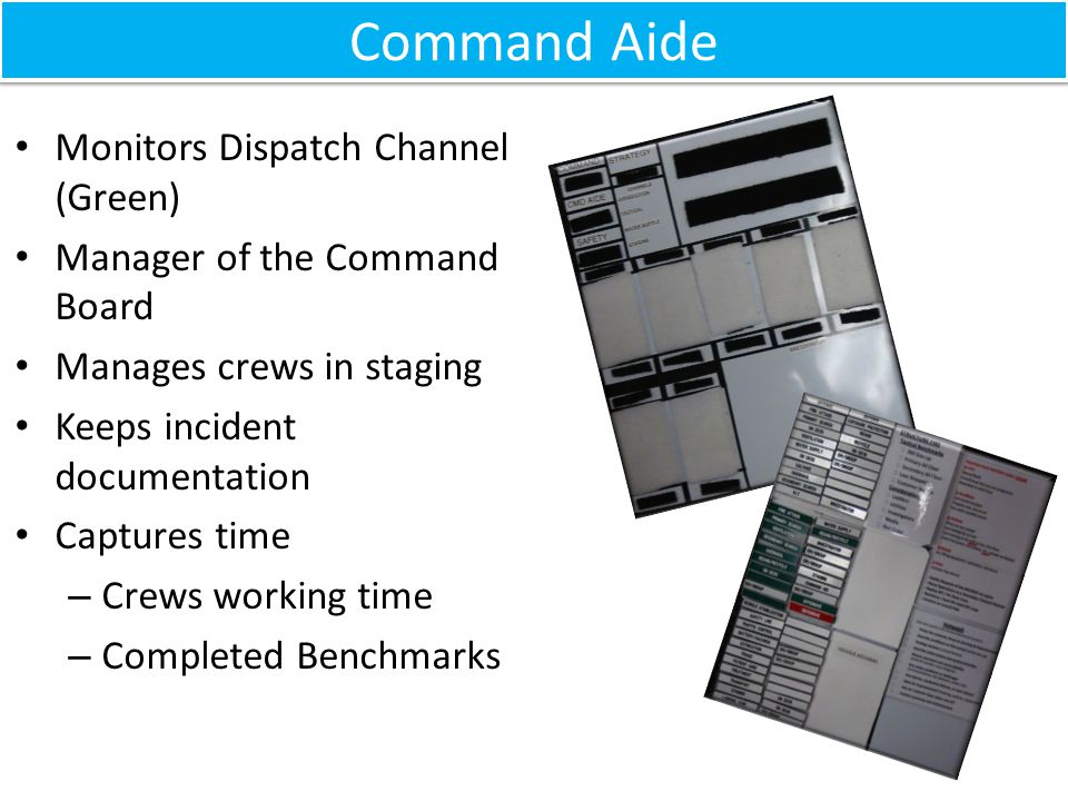 Monitors Dispatch Channel (Green) Manager of the Command Board Manages crews in staging Keeps incident documentation Captures time – Crews working time – Completed Benchmarks Command Aide