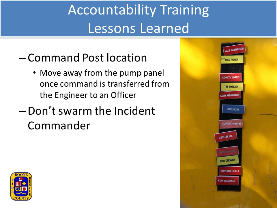 – Command Post location Move away from the pump panel once command is transferred from the Engineer to an Officer – Don't swarm the Incident Commander Accountability Training Lessons Learned
