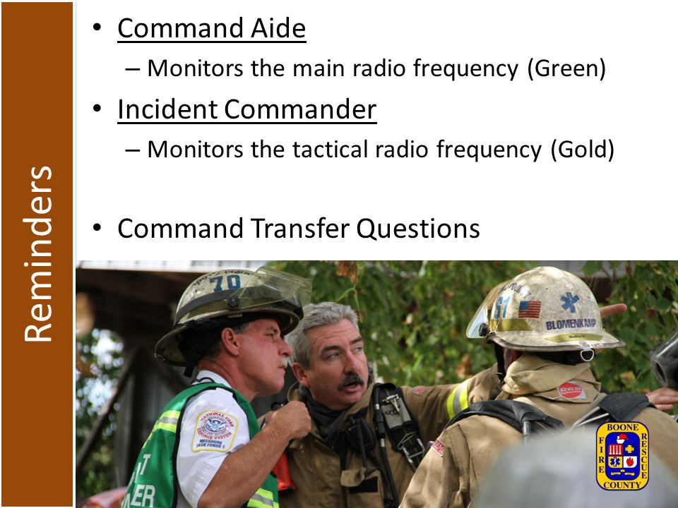 Reminders Command Aide – Monitors the main radio frequency (Green) Incident Commander – Monitors the tactical radio frequency (Gold) Command Transfer