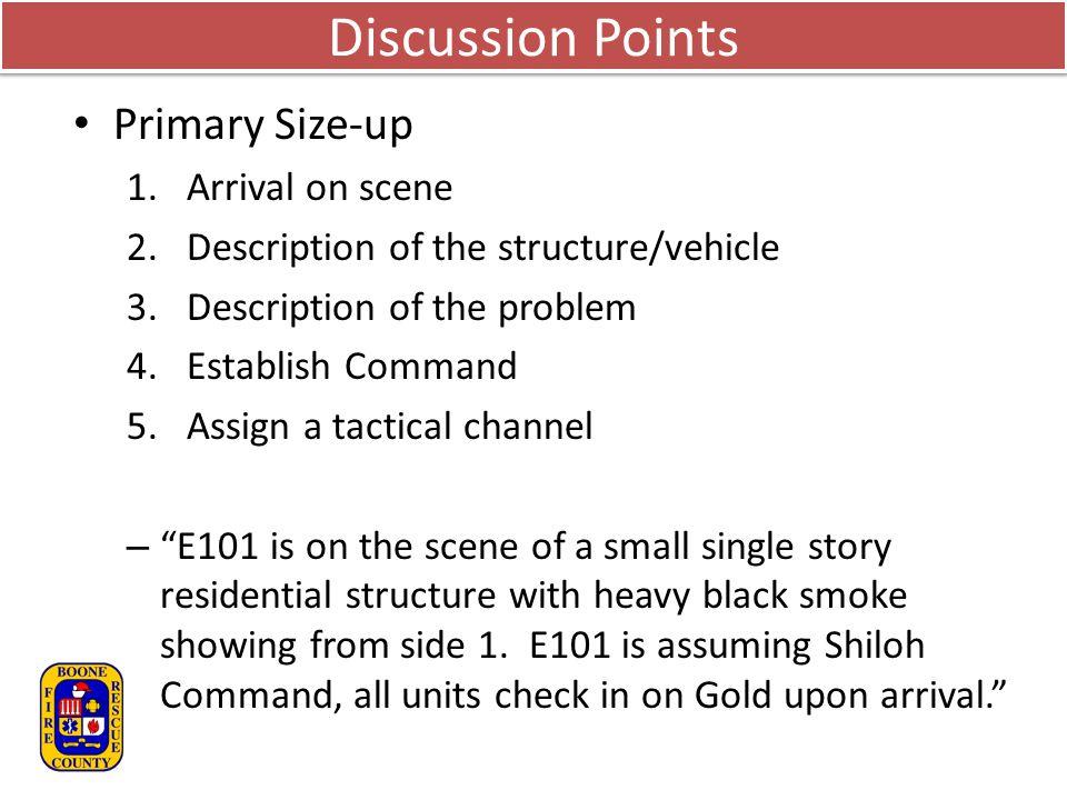 Discussion Points Primary Size-up 1.Arrival on scene 2.Description of the structure/vehicle 3.Description of the problem 4.Establish Command 5.Assign