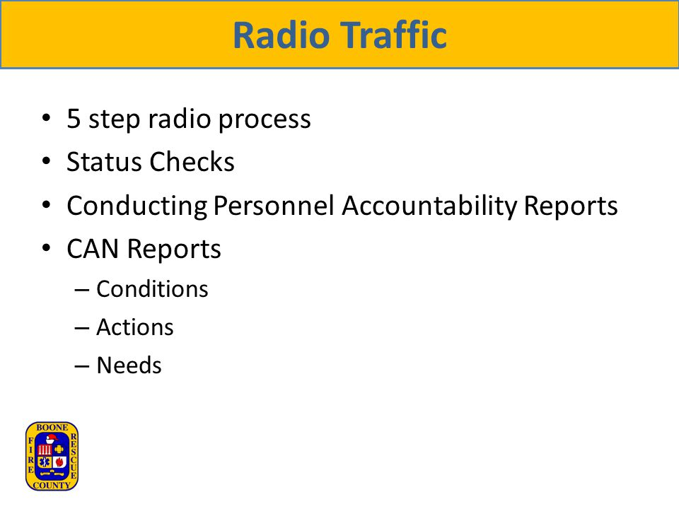 Radio Traffic 5 step radio process Status Checks Conducting Personnel Accountability Reports CAN Reports – Conditions – Actions – Needs