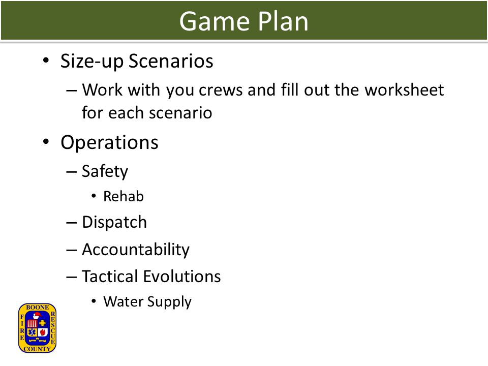 Game Plan Size-up Scenarios – Work with you crews and fill out the worksheet for each scenario Operations – Safety Rehab – Dispatch – Accountability – Tactical Evolutions Water Supply