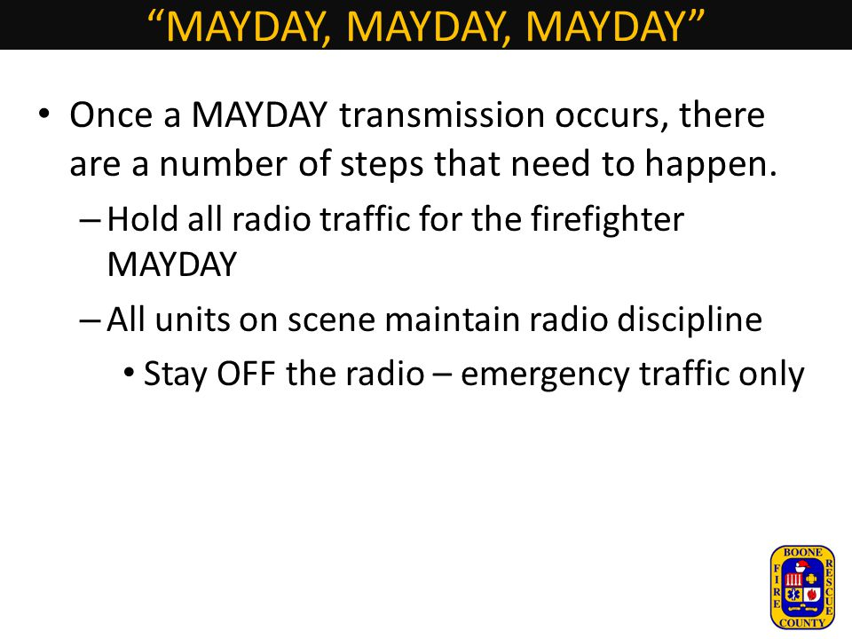 """MAYDAY, MAYDAY, MAYDAY"" Once a MAYDAY transmission occurs, there are a number of steps that need to happen. – Hold all radio traffic for the firefigh"