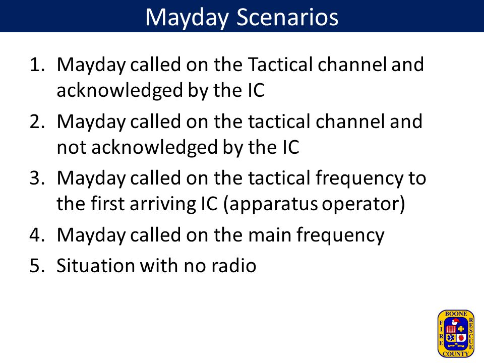 Mayday Scenarios 1.Mayday called on the Tactical channel and acknowledged by the IC 2.Mayday called on the tactical channel and not acknowledged by th