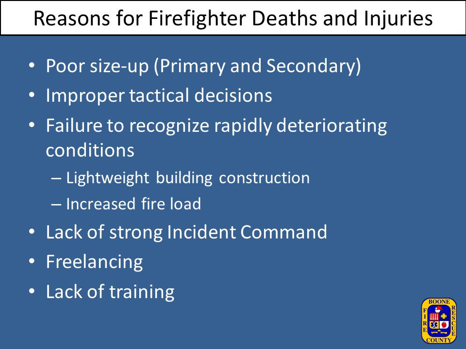 Reasons for Firefighter Deaths and Injuries Poor size-up (Primary and Secondary) Improper tactical decisions Failure to recognize rapidly deterioratin