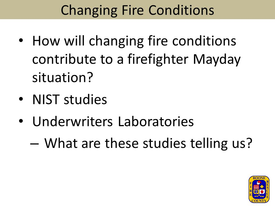 Changing Fire Conditions How will changing fire conditions contribute to a firefighter Mayday situation? NIST studies Underwriters Laboratories – What