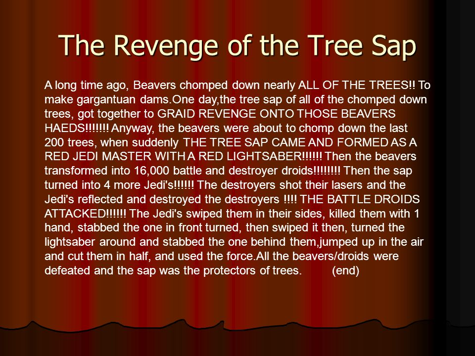 The Revenge of the Tree Sap A long time ago, Beavers chomped down nearly ALL OF THE TREES!.