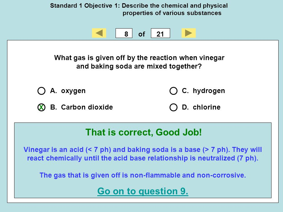 Standard 1 Objective 1: Describe the chemical and physical properties of various substances 821of That is correct, Good Job! Go on to question 9. What