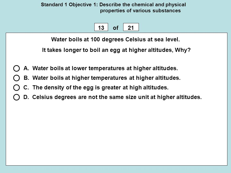 Standard 1 Objective 1: Describe the chemical and physical properties of various substances 1321of Water boils at 100 degrees Celsius at sea level. It