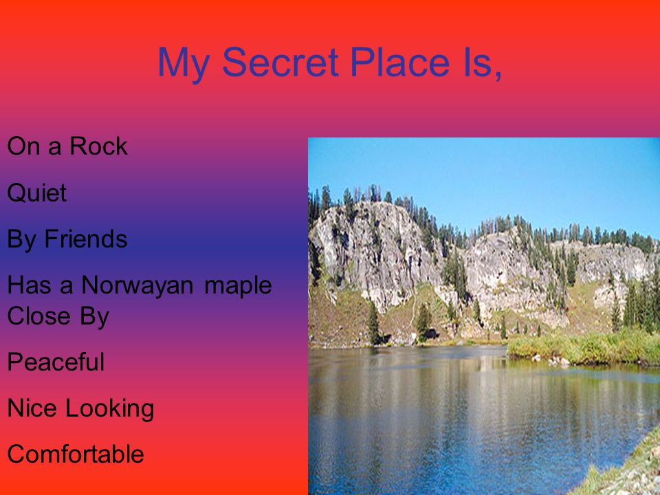 My Secret Place Is, On a Rock Quiet By Friends Has a Norwayan maple Close By Peaceful Nice Looking Comfortable