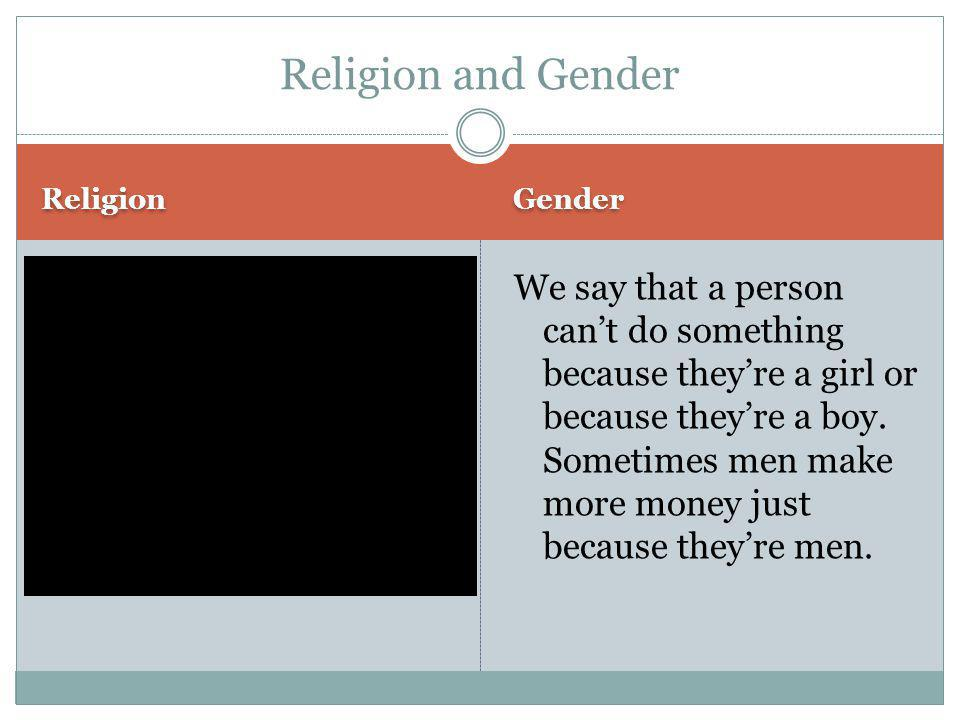 Religion Gender We say that a person can't do something because they're a girl or because they're a boy. Sometimes men make more money just because th