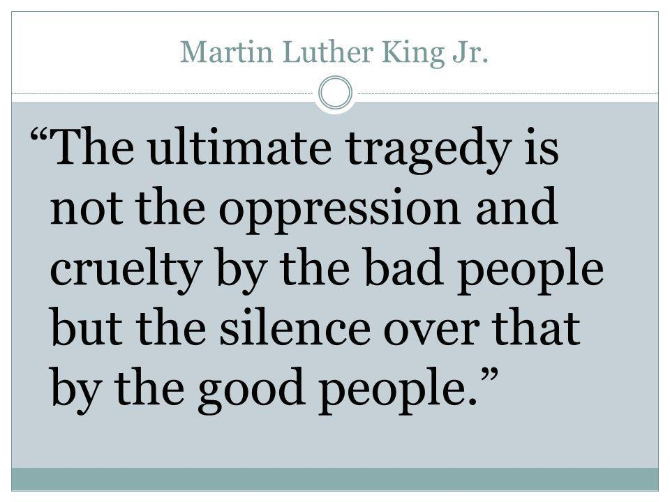 "Martin Luther King Jr. ""The ultimate tragedy is not the oppression and cruelty by the bad people but the silence over that by the good people."""