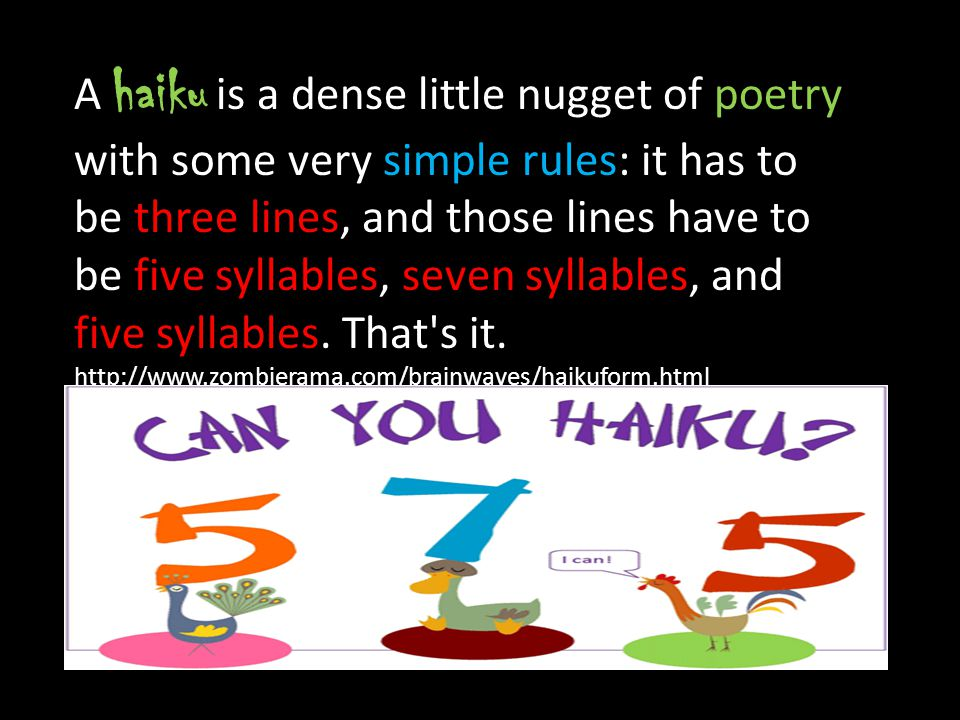 A haiku is a dense little nugget of poetry with some very simple rules: it has to be three lines, and those lines have to be five syllables, seven syl