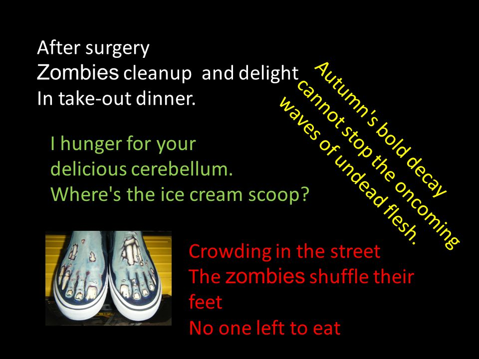 Crowding in the street The zombies shuffle their feet No one left to eat After surgery Zombies cleanup and delight In take-out dinner. I hunger for yo