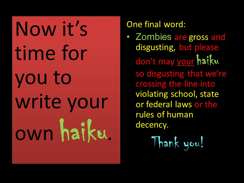 Now it's time for you to write your own haiku. One final word: Zombies are gross and disgusting, but please don't may your haiku so disgusting that we