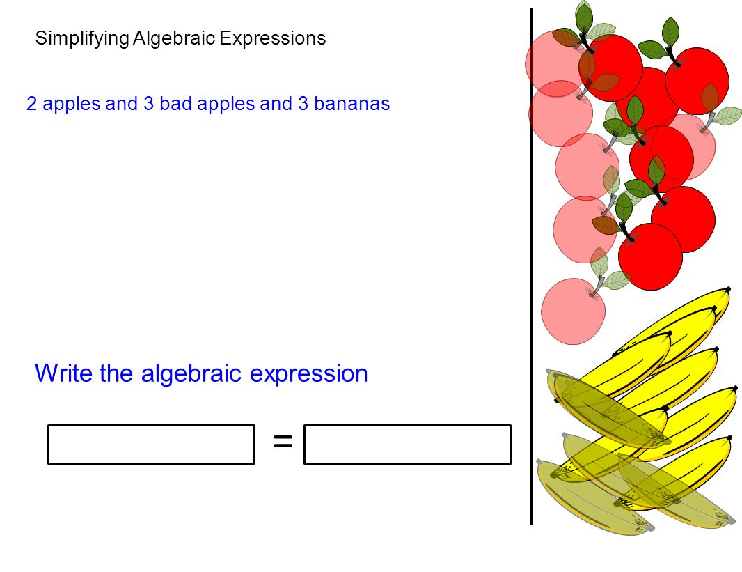 Simplifying Algebraic Expressions Write the algebraic expression 2 apples and 3 bad apples and 3 bananas =
