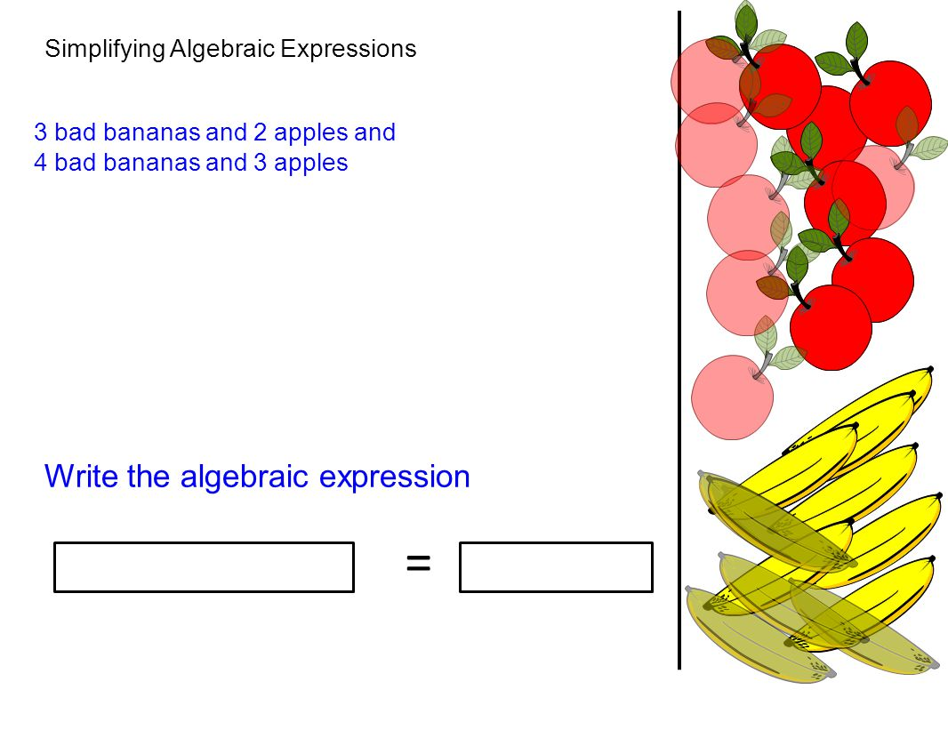 Simplifying Algebraic Expressions Write the algebraic expression 3 bad bananas and 2 apples and 4 bad bananas and 3 apples =